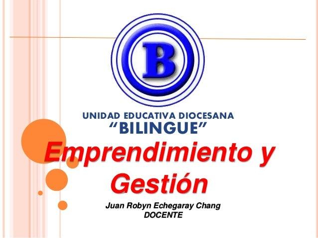 """UNIDAD EDUCATIVA DIOCESANA  """"BILINGUE""""  Emprendimiento y  Gestión  Juan Robyn Echegaray Chang  DOCENTE"""