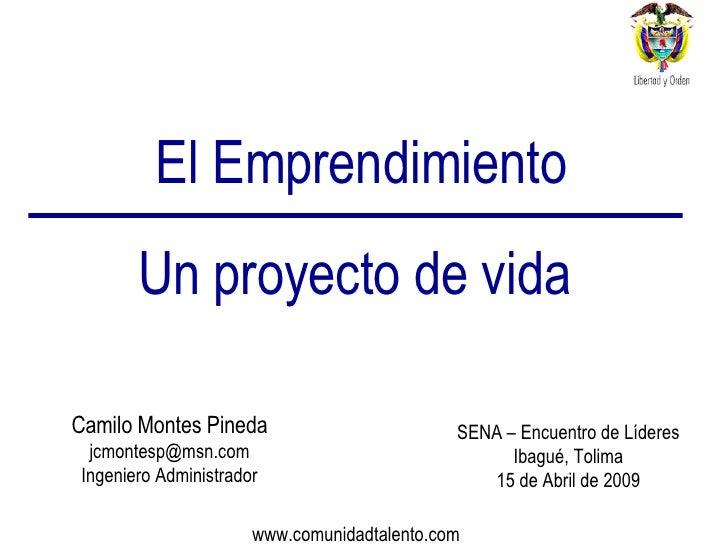 El Emprendimiento Un proyecto de vida Camilo Montes Pineda [email_address] Ingeniero Administrador SENA – Encuentro de Líd...