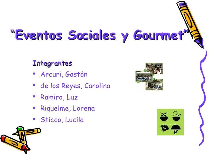 """ Eventos Sociales y Gourmet"" <ul><li>Integrantes </li></ul><ul><li>Arcuri, Gastón </li></ul><ul><li>de los Reyes, Carolin..."