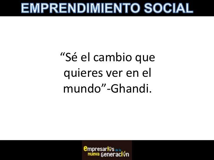 """""""Sé el cambio que quieres ver en el mundo""""-Ghandi."""