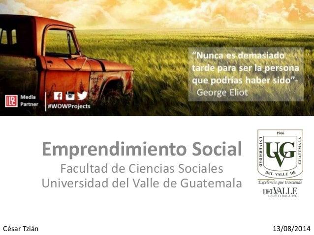 Emprendimiento Social Facultad de Ciencias Sociales Universidad del Valle de Guatemala César Tzián 13/08/2014