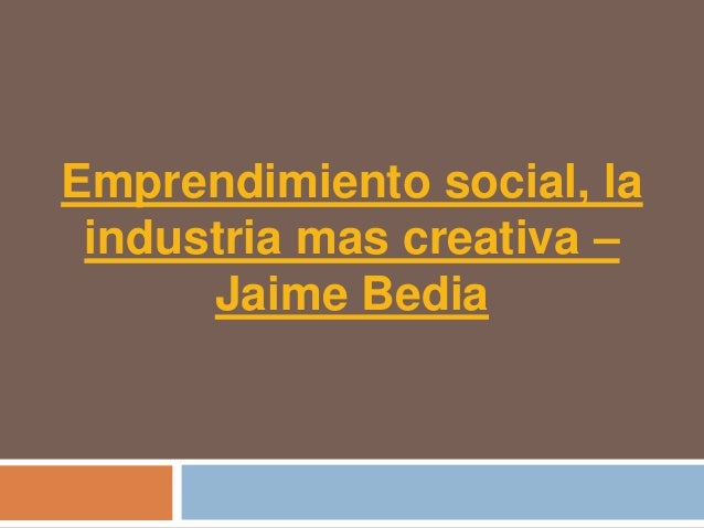 Emprendimiento social, la industria mas creativa –      Jaime Bedia