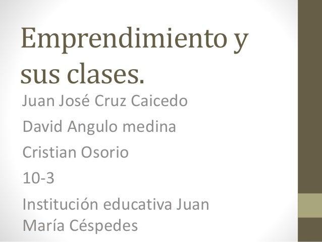 Emprendimiento y  sus clases.  Juan José Cruz Caicedo  David Angulo medina  Cristian Osorio  10-3  Institución educativa J...