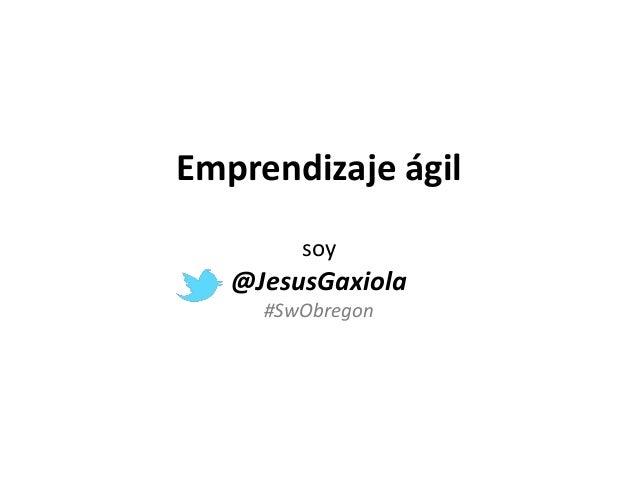 Emprendizaje ágil soy @JesusGaxiola #SwObregon