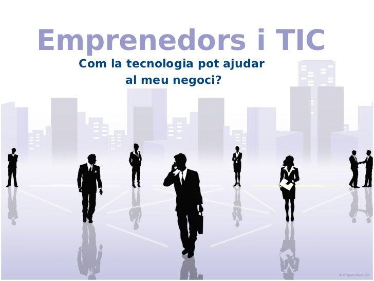 Emprenedors i TIC  Com la tecnologia pot ajudar         al meu negoci?
