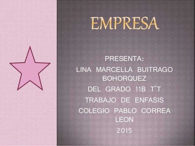 PRESENTA: LINA MARCELLA BUITRAGO BOHORQUEZ DEL GRADO 11B T'T TRABAJO DE ENFASIS COLEGIO PABLO CORREA LEON 2015