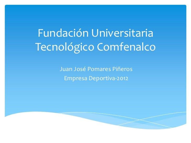 Fundación UniversitariaTecnológico Comfenalco    Juan José Pomares Piñeros     Empresa Deportiva-2012