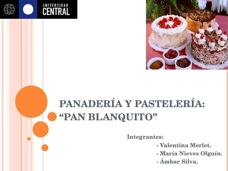 """PANADERÍA Y PASTELERÍA:  """"PAN BLANQUITO"""" Integrantes:  - Valentina Merlet. - María Nieves Olguín. - Ámbar Silva."""