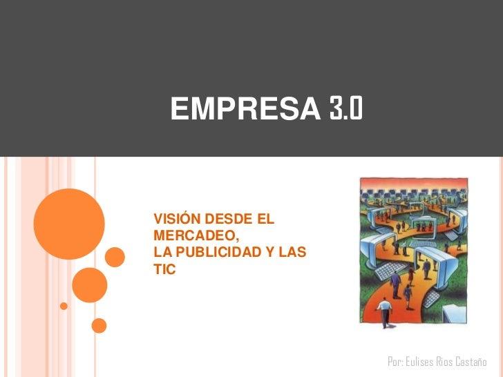EMPRESA 3.0VISIÓN DESDE ELMERCADEO,LA PUBLICIDAD Y LASTIC                      Por: Eulises Rios Castaño