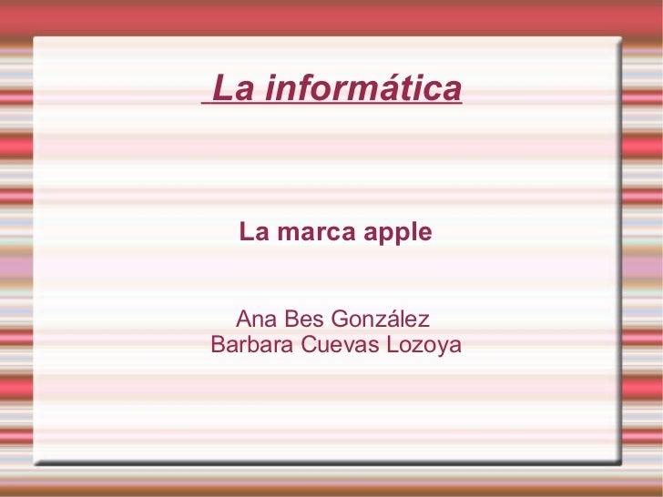 La informática La marca apple Ana Bes González  Barbara Cuevas Lozoya