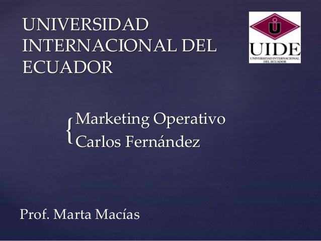 { UNIVERSIDAD INTERNACIONAL DEL ECUADOR Marketing Operativo Carlos Fernández Prof. Marta Macías