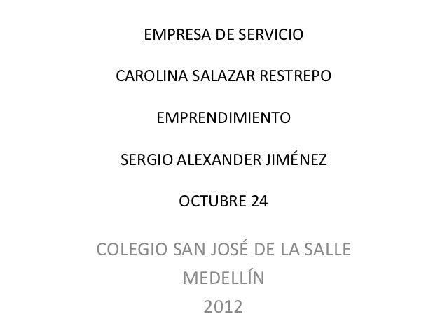 EMPRESA DE SERVICIO  CAROLINA SALAZAR RESTREPO      EMPRENDIMIENTO  SERGIO ALEXANDER JIMÉNEZ         OCTUBRE 24COLEGIO SAN...