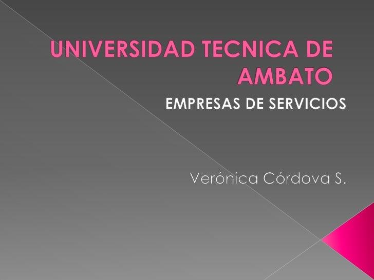 UNIVERSIDAD TECNICA DE AMBATO<br />EMPRESAS DE SERVICIOS<br />Verónica Córdova S.<br />