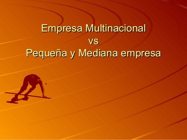 Empresa MultinacionalEmpresa Multinacional vsvs Pequeña y Mediana empresaPequeña y Mediana empresa