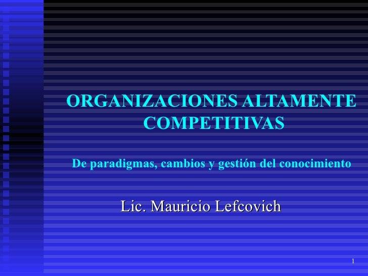 ORGANIZACIONES ALTAMENTE  COMPETITIVAS De paradigmas, cambios y gestión del conocimiento Lic. Mauricio Lefcovich