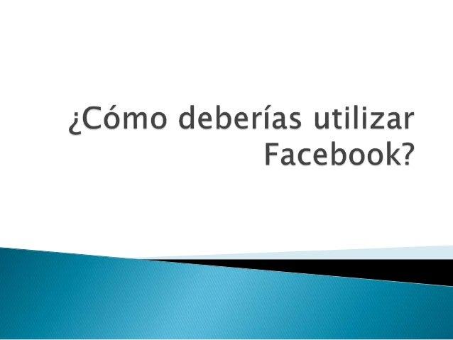 ¿Cómo deberías utilizar Facebook?
