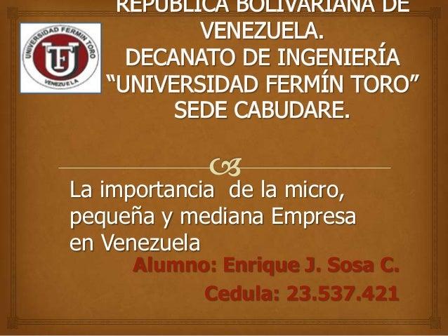 La importancia de la micro, pequeña y mediana Empresa en Venezuela  Alumno: Enrique J. Sosa C. Cedula: 23.537.421