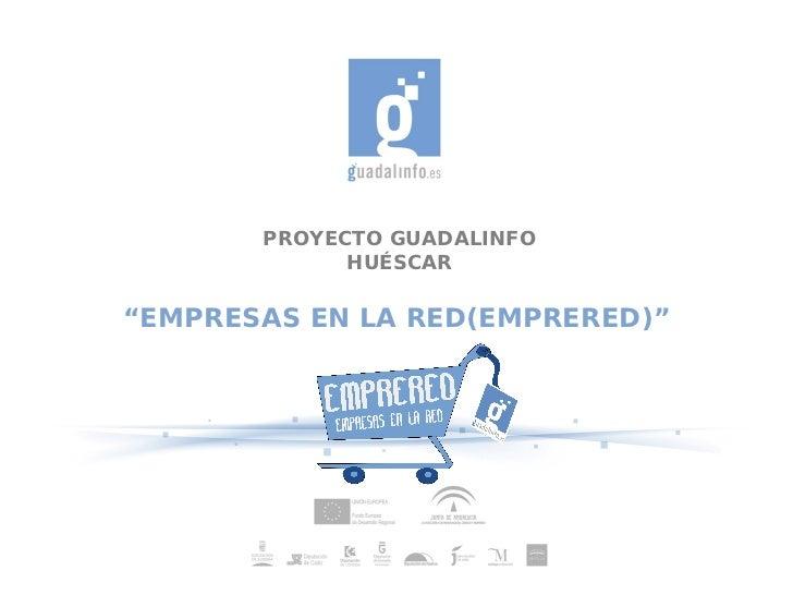 """PROYECTO GUADALINFO             HUÉSCAR""""EMPRESAS EN LA RED(EMPRERED)"""""""