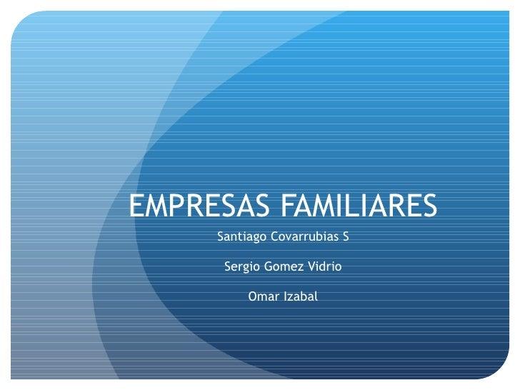 EMPRESAS FAMILIARES Santiago Covarrubias S Sergio Gomez Vidrio Omar Izabal