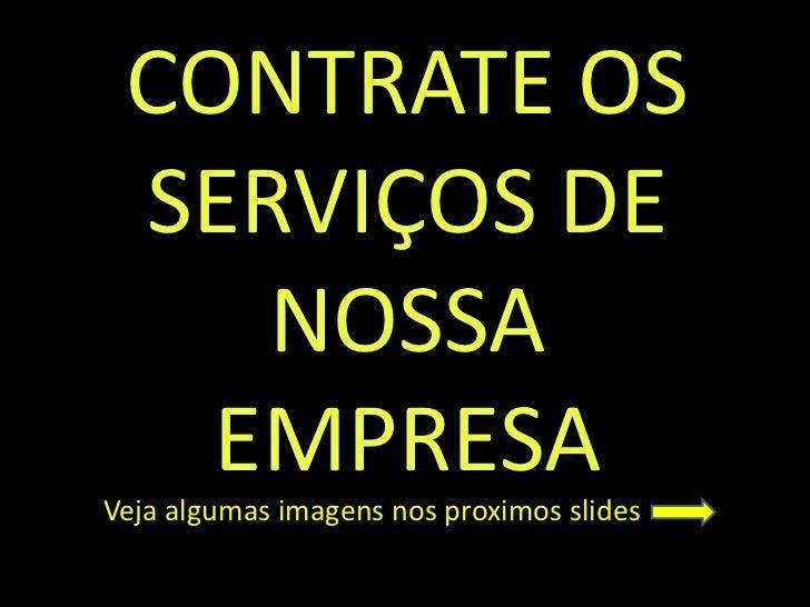 CONTRATE OS SERVIÇOS DE    NOSSA   EMPRESAVeja algumas imagens nos proximos slides