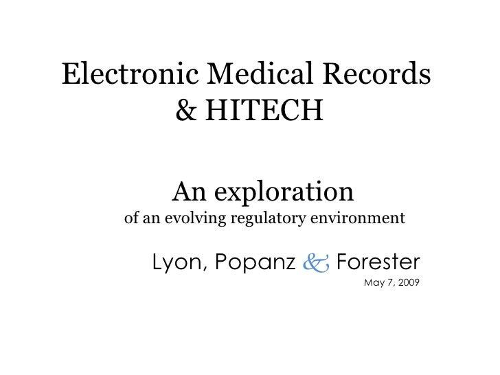 Electronic Medical Records  & HITECH Lyon, Popanz     Forester May 7, 2009 An exploration  of an evolving regulatory envi...