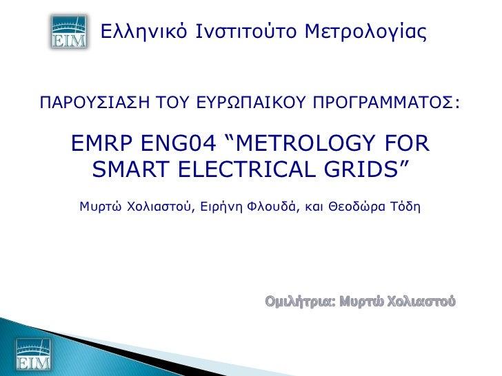 """Ελληνικό Ινζηιηούηο ΜεηπολογίαρΠΑΡΟΤΙΑΗ ΣΟΤ ΕΤΡΩΠΑΙΚΟΤ ΠΡΟΓΡΑΜΜΑΣΟ:  EMRP ENG04 """"METROLOGY FOR   SMART ELECTRICAL GRIDS..."""