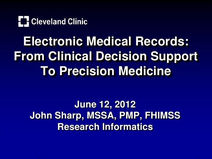 Electronic Medical Records:From Clinical Decision Support    To Precision Medicine           June 12, 2012  John Sharp, MS...
