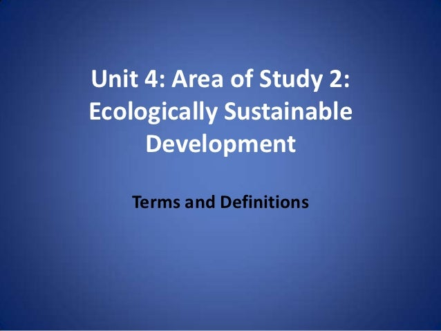 Unit 4: Area of Study 2:Ecologically Sustainable     Development   Terms and Definitions