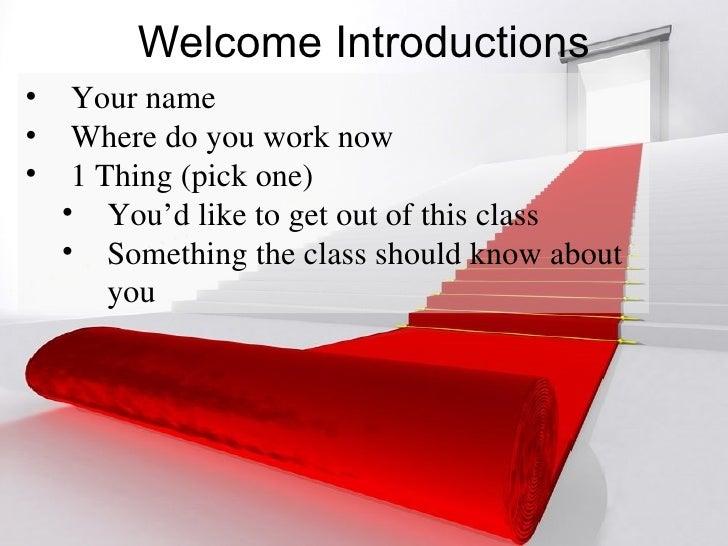 Welcome Introductions <ul><li>Your name </li></ul><ul><li>Where do you work now </li></ul><ul><li>1 Thing (pick one) </li>...