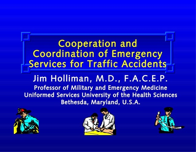 Cooperation and Coordination of Emergency Services for Traffic Accidents Jim Holliman, M.D., F.A.C.E.P. Professor of Milit...