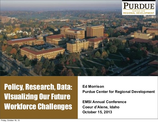 Policy, Research, Data: VIsualizing Our Future Workforce Challenges Friday, October 18, 13  Ed Morrison Purdue Center for ...