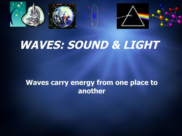 WAVES: SOUND & LIGHT Waves carry energy from one place to another