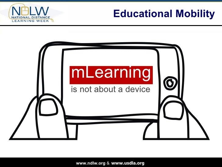 Educational Mobility  <ul><li>mLearning </li></ul>is not about a device