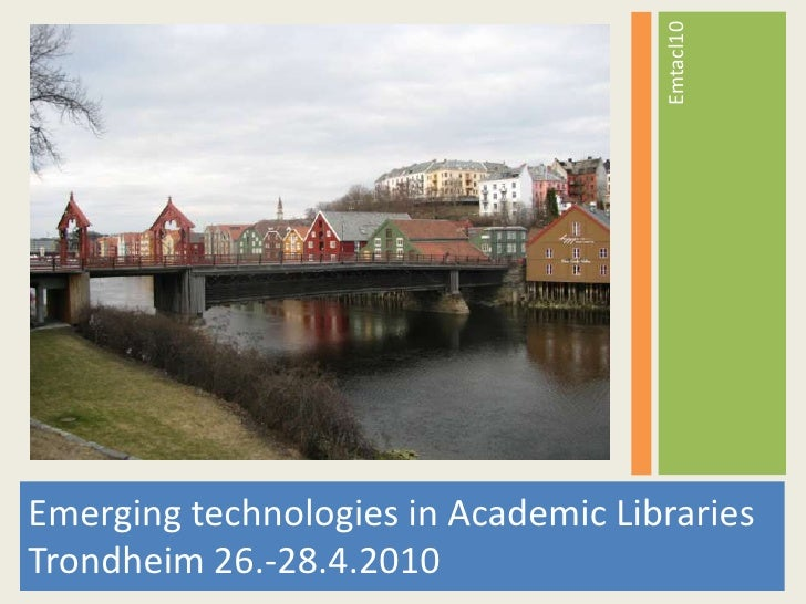 Emerging technologies in Academic Libraries Trondheim 26.-28.4.2010<br />Emtacl10<br />