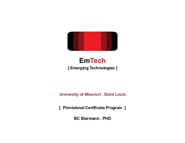 BC Biermann . PHD[ Provisional Certificate Program ]EmTech[ Emerging Technologies ]University of Missouri . Saint Louis