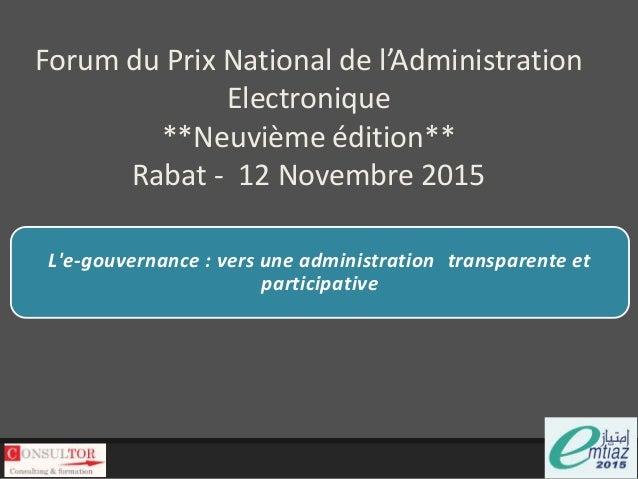 Forum du Prix National de l'Administration Electronique **Neuvième édition** Rabat - 12 Novembre 2015 L'e-gouvernance : ve...