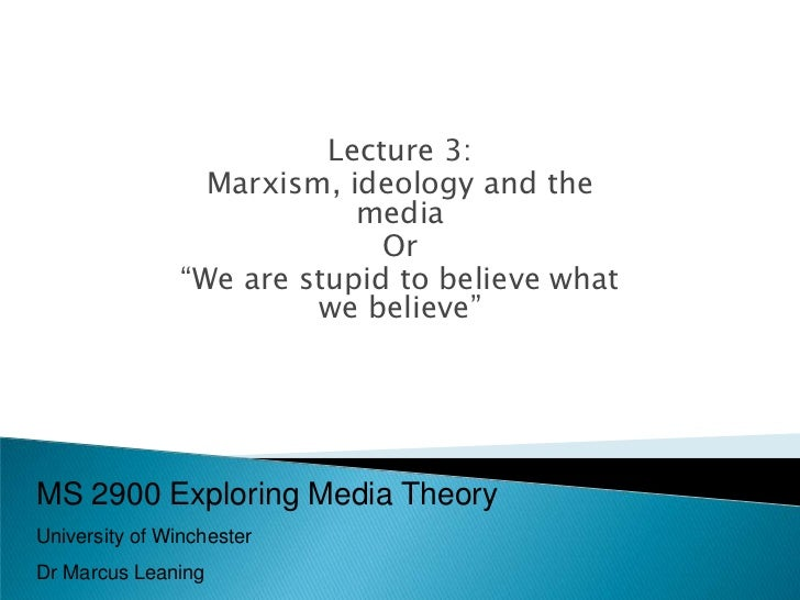 Lecture 3:                  Marxism, ideology and the                            media                              Or    ...