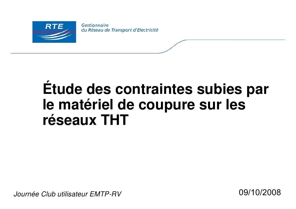 Étude des contraintes subies par         le matériel de coupure sur les         réseaux THT    Journée Club utilisateur EM...
