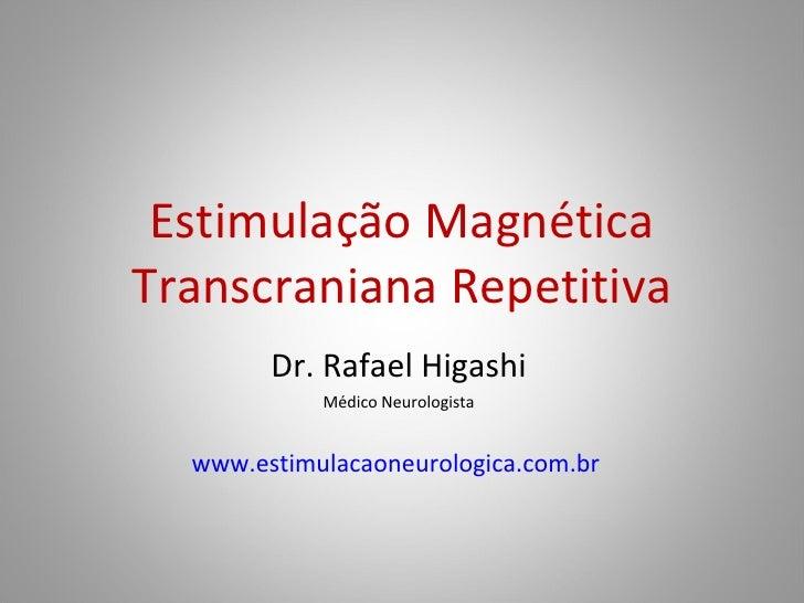 Estimulação Magnética Transcraniana Repetitiva Dr. Rafael Higashi Médico Neurologista www.estimulacaoneurologica.com.br