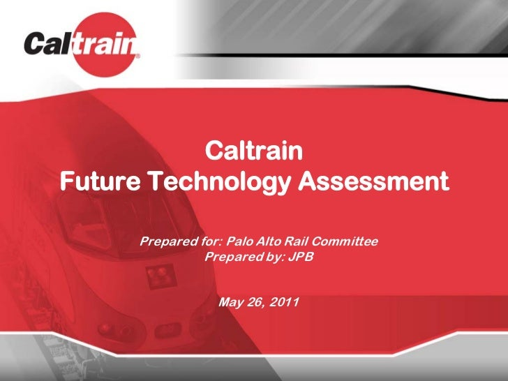 CaltrainFuture Technology Assessment     Prepared for: Palo Alto Rail Committee               Prepared by: JPB            ...