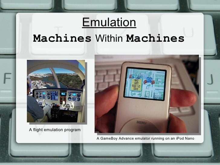 Emulation Machines   Within   Machines A flight emulation program A GameBoy Advance emulator running on an iPod Nano