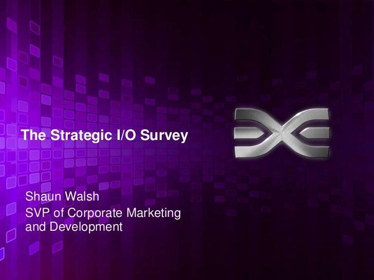 The Strategic I/O SurveyShaun WalshSVP of Corporate Marketingand Development                             1