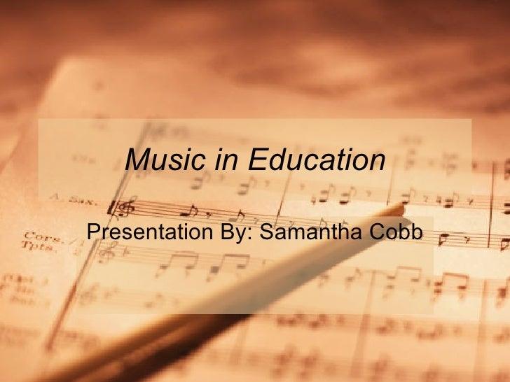 Music in Education Presentation By: Samantha Cobb