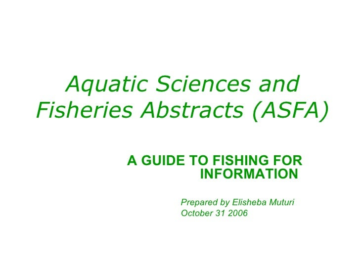 Aquatic Sciences and Fisheries Abstracts (ASFA) A GUIDE TO FISHING FOR INFORMATION  Prepared by Elisheba Muturi October 31...