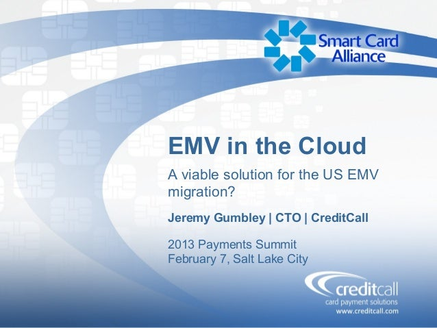 EMV in the CloudA viable solution for the US EMVmigration?Jeremy Gumbley | CTO | CreditCall2013 Payments SummitFebruary 7,...