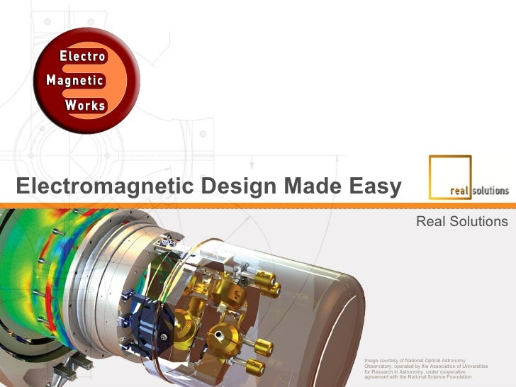 Electromagnetic Design Made Easy   Real Solutions Image courtesy of National Optical Astronomy Observatory, operated by th...