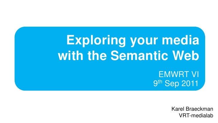 Exploring your mediawith the Semantic Web<br />EMWRT VI 9th Sep 2011<br />KarelBraeckman<br />VRT-medialab<br />
