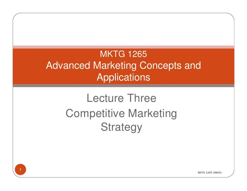 MKTG 1265     Advanced Marketing Concepts and              Applications            Lecture Three        Competitive Market...