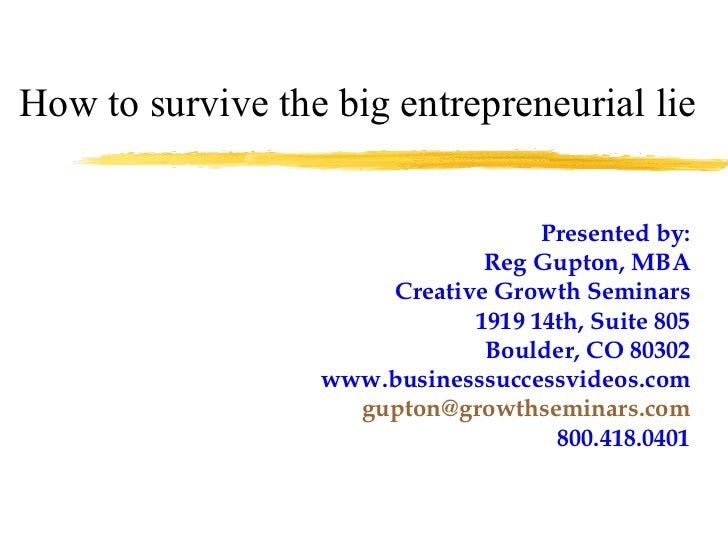 How to survive the big entrepreneurial lie Presented by: Reg Gupton, MBA Creative Growth Seminars 1919 14th, Suite 805 Bou...