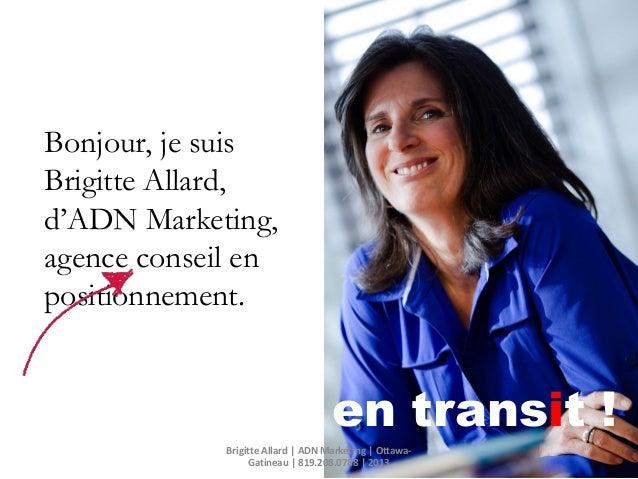 en transit !Bonjour, je suisBrigitte Allard,d'ADN Marketing,agence conseil enpositionnement.Brigitte Allard   ADN Marketin...